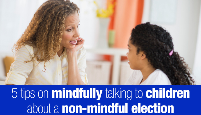 mindfully speaking to kids about non-mindful election